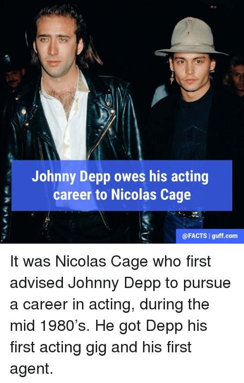 Nicolas Caged: Johnny Depp owes his acting  career to Nicolas Cage  @FACTS l guff com It was Nicolas Cage who first advised Johnny Depp to pursue a career in acting, during the mid 1980's. He got Depp his first acting gig and his first agent.