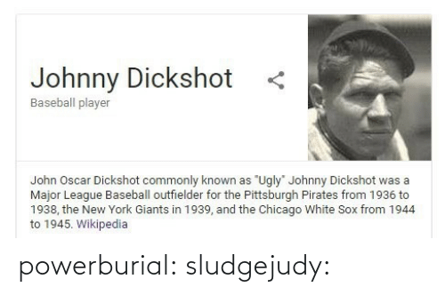 "oscar: Johnny Dickshot  Baseball player  John Oscar Dickshot commonly known as ""Ugly"" Johnny Dickshot was a  Major League Baseball outfielder for the Pittsburgh Pirates from 1936 to  1938, the New York Giants in 1939, and the Chicago White Sox from 1944  to 1945. Wikipedia powerburial: sludgejudy:"