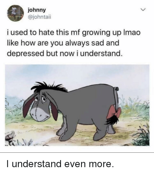 Growing Up, Sad, and How: johnny  @johntaii  i used to hate this mf growing up Imao  like how are you always sad and  depressed but now i understand. I understand even more.