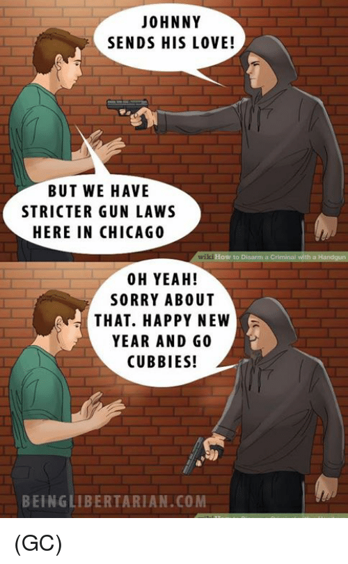 Libertarianism: JOHNNY  SENDS HIS LOVE!  BUT WE HAVE  STRICTER GUN LAWS  HERE IN CHICAGO  wikiHow to Disarm a Criminal with a  00 H YEAH!  SORRY ABOUT  THAT. HAPPY NEW  YEAR AND GO  CUBBIES!  BEING LIBERTARIAN.COM (GC)