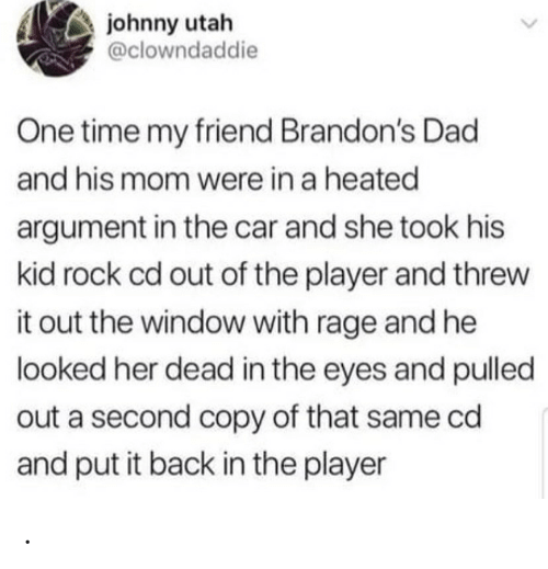 rage: johnny utah  @clowndaddie  One time my friend Brandon's Dad  and his mom were in a heated  argument in the car and she took his  kid rock cd out of the player and threw  it out the window with rage and he  looked her dead in the eyes and pulled  out a second copy of that same cd  and put it back in the player .