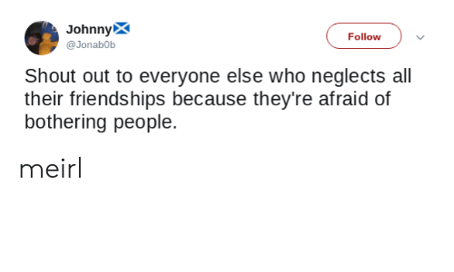 MeIRL, Who, and All: JohnnyX  Follow  @Jonab0b  Shout out to everyone else who neglects all  their friendships because they're afraid of  bothering people. meirl