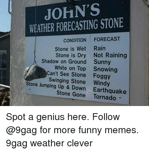 9gag, Funny, and Memes: JOHN'S  WEATHER FORECASTING STONE  CONDITION FORECAST  Stone is Wet Rain  Stone is Dry Not Raining  Shadow on Ground  Sunny  Snowing  White on Top  Can't See Stone Foggy  Swinging Stone Windy  Stone Jumping Up & Down Earthquake  Stone Gone Tornado Spot a genius here. Follow @9gag for more funny memes. 9gag weather clever