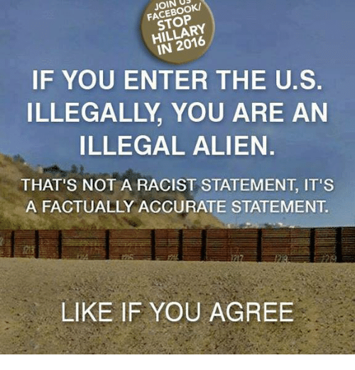 Memes, Alien, and Racist: JOIN  HILLARY  IF YOU ENTER THE U.S.  ILLEGALLY YOU ARE AN  ILLEGAL ALIEN.  THAT'S NOT A RACIST STATEMENT IT'S  A FACTUALLY ACCURATE STATEMENT  LIKE IF YOU AGREE