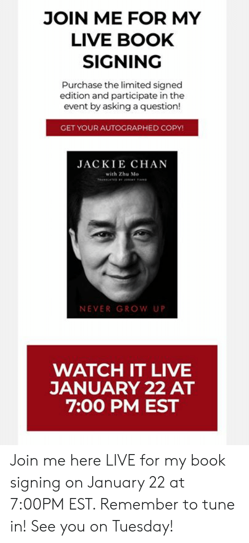 Dank, Jackie Chan, and Book: JOIN ME FOR MY  LIVE BOOK  SIGNING  Purchase the limited signed  edition and participate in the  event by asking a question!  GET YOUR AUTOGRAPHED COPY!  JACKIE CHAN  with Zhu Mo  NEVER GROW UP  WATCH IT LIVE  JANUARY 22 AT  7:00 PM EST Join me here LIVE for my book signing on January 22 at 7:00PM EST.  Remember to tune in! See you on Tuesday!