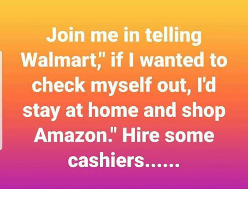 """Amazon, Memes, and Walmart: Join me in telling  Walmart, if I wanted to  check myself out, l'd  stay at home and shop  Amazon."""" Hire some"""