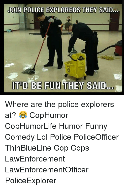 explorers: JOIN POLICE EXPLORERS THEY SAID...  ITID BE FUN THEY SAID Where are the police explorers at? 😂 CopHumor CopHumorLife Humor Funny Comedy Lol Police PoliceOfficer ThinBlueLine Cop Cops LawEnforcement LawEnforcementOfficer PoliceExplorer