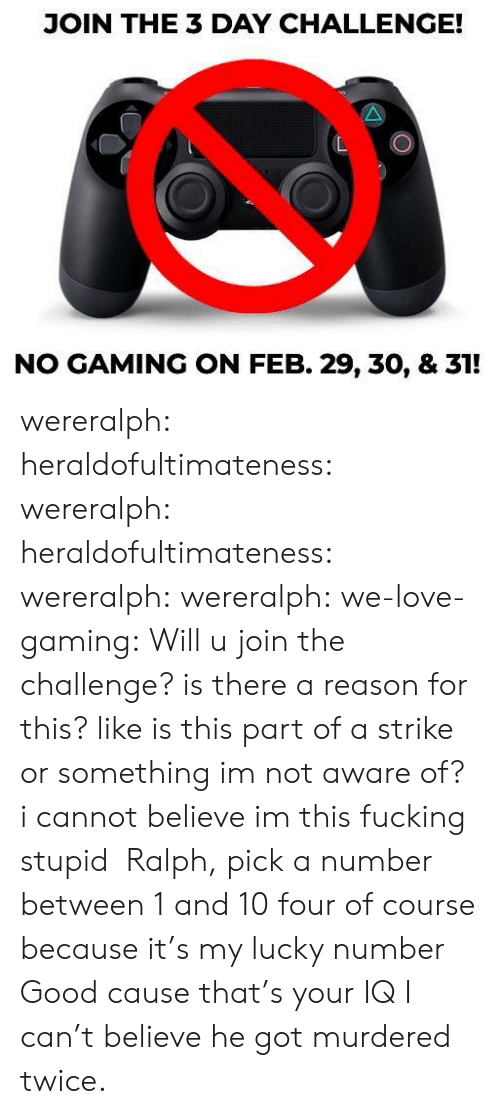 challenge: JOIN THE 3 DAY CHALLENGE!  NO GAMING ON FEB. 29, 30, & 31! wereralph:  heraldofultimateness:  wereralph:   heraldofultimateness:  wereralph:   wereralph:  we-love-gaming: Will u join the challenge? is there a reason for this? like is this part of a strike or something im not aware of?   i cannot believe im this fucking stupid    Ralph, pick a number between 1 and 10  four of course because it's my lucky number   Good cause that's your IQ    I can't believe he got murdered twice.