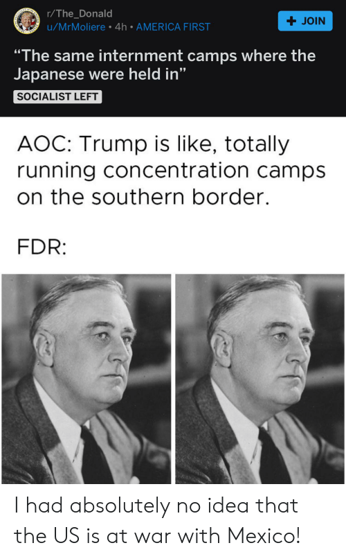 "America, Mexico, and Trump: + JOIN  UN  OF THE  r/The_Donald  ESDERNT  u/MrMoliere 4h AMERICA FIRST  ""The same internment camps where the  Japanese were held in""  STATES  7  77  SOCIALIST LEFT  AOC: Trump is like, totally  running concentration camps  on the southern border.  FDR: I had absolutely no idea that the US is at war with Mexico!"