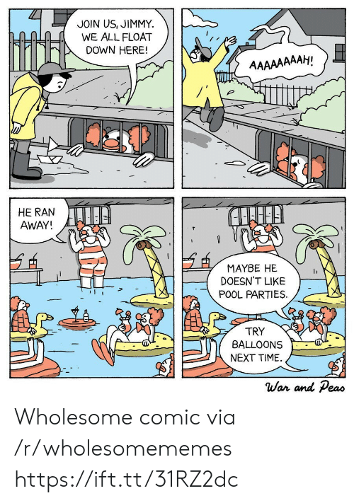 Pool, Time, and Wholesome: JOIN US, JIMMY  WE ALL FLOAT  DOWN HERE!  AAAAAAAAH!  HE RAN  AWAY!  MAYBE HE  DOESN'T LIKE  POOL PARTIES  TRY  BALLOONS  NEXT TIME  War and Peas Wholesome comic via /r/wholesomememes https://ift.tt/31RZ2dc