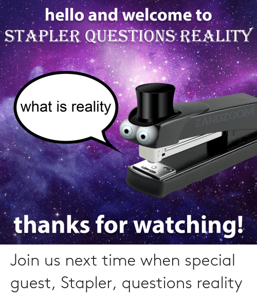 Join: Join us next time when special guest, Stapler, questions reality