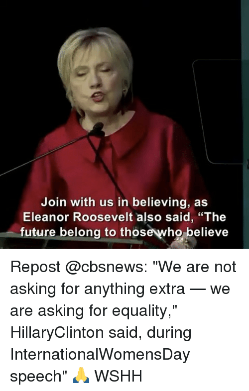 "Memes, Eleanor Roosevelt, and 🤖: Join with us in believing, as  Eleanor Roosevelt also said, ""The  future belong to thos  believe Repost @cbsnews: ""We are not asking for anything extra — we are asking for equality,"" HillaryClinton said, during InternationalWomensDay speech"" 🙏 WSHH"