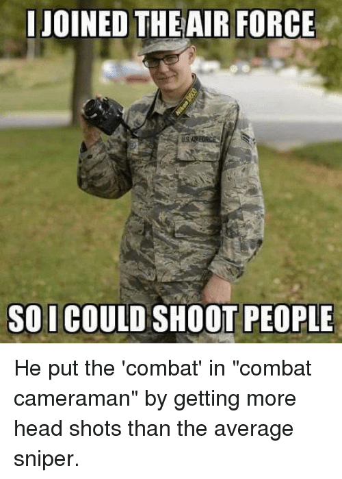 "Head, Air Force, and Air: JOINED THE AIR FORCE  SO I COULD SHOOT PEOPLE He put the 'combat' in ""combat cameraman"" by getting more head shots than the average sniper."