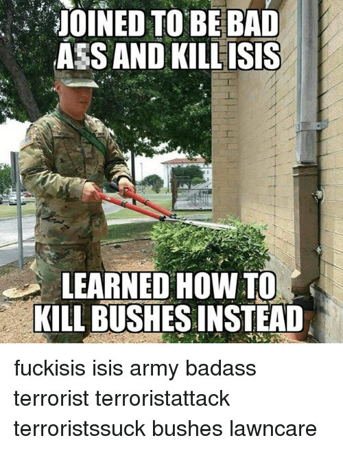 Ass, Bad, and Isis: JOINED TO BE BAD  ASS AND KILLISIS  LEARNED HOW TO  KILL BUSHESINSTEAD fuckisis isis army badass terrorist terroristattack terroristssuck bushes lawncare