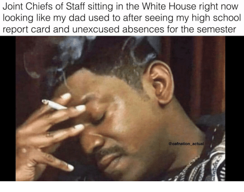 Dad, Memes, and School: Joint Chiefs of Staff sitting in the White House right now  looking like my dad used to after seeing my high school  report card and unexcused absences for the semester  @oafnation actual