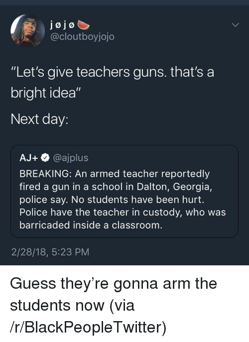 """Blackpeopletwitter, Guns, and Police: jojo  @cloutboyjojo  """"Let's give teachers guns. that's a  bright idea""""  Next day:  AJ+。@ajplus  BREAKING: An armed teacher reportedly  fired a gun in a school in Dalton, Georgia,  police say. No students have been hurt.  Police have the teacher in custody, who was  barricaded inside a classroom  2/28/18, 5:23 PM <p>Guess they're gonna arm the students now (via /r/BlackPeopleTwitter)</p>"""