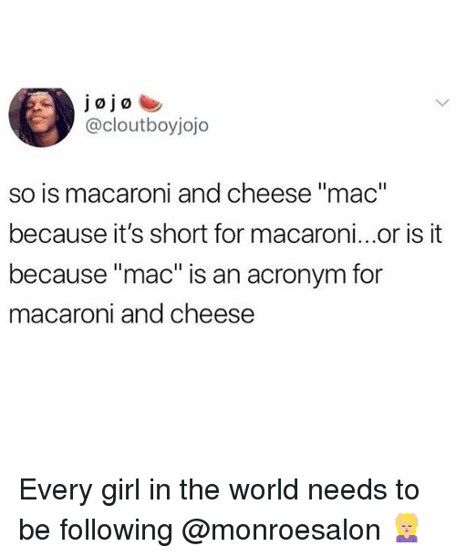 "Memes, Acronym, and Girl: jojo  @cloutboyjojo  so is macaroni and cheese ""mac""  because it's short for macaroni...or is it  because ""mac"" is an acronym for  macaroni and cheese Every girl in the world needs to be following @monroesalon 💆🏼‍♀️"