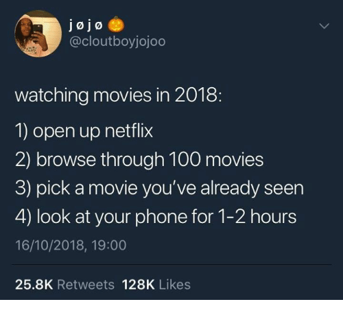 Anaconda, Dank, and Movies: jojo  @cloutboyjojoo  watching movies in 2018:  1) open up netflix  2) browse through 100 movies  3) pick a movie you've already seen  4) look at your phone for 1-2 hours  16/10/2018, 19:00  25.8K Retweets 128K Likes