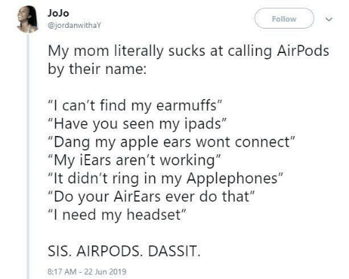 "sis: JoJo  Follow  @jordanwithaY  My mom literally sucks at calling AirPods  by their name:  ""I can't find my earmuffs""  ""Have you seen my ipads""  ""Dang my apple ears wont connect""  ""My iEars aren't working""  ""It didn't ring in my Applephones""  ""Do your AirEars ever do that""  ""I need my headset""  SIS. AIRPODS. DASSIT  8:17 AM 22 Jun 2019"