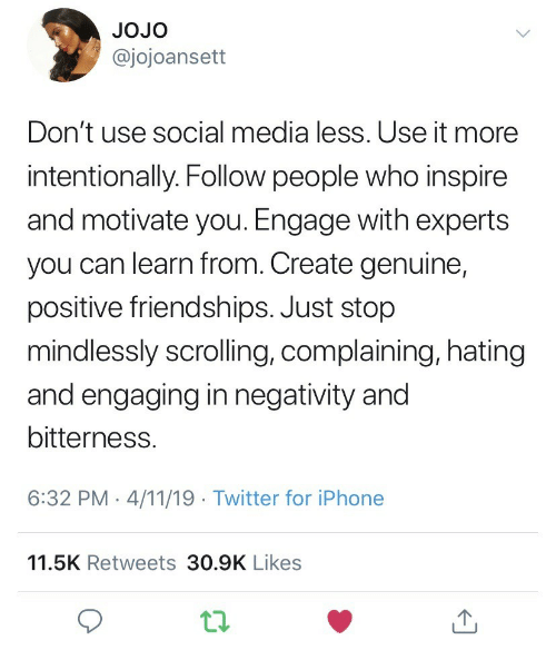 Iphone, Social Media, and Twitter: JOJo  @jojoansett  Don't use social media less. Use it more  intentionally. Follow people who inspire  and motivate you. Engage with experts  you can learn from. Create genuine,  positive friendships. Just stop  mindlessly scrolling, complaining, hatingg  and engaging in negativity and  bitterness.  6:32 PM-4/11/19 Twitter for iPhone  11.5K Retweets 30.9K Likes