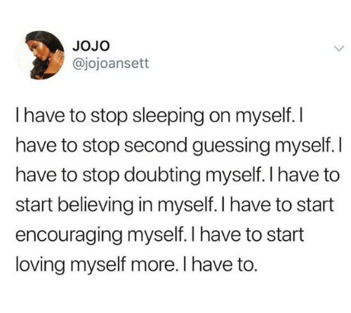 Jojo, Sleeping, and More: JoJo  @jojoansett  I have to stop sleeping on myself. I  have to stop second guessing myself. I  have to stop doubting myself. l have to  start believing in myself. I have to start  encouraging myself. I have to start  loving myself more. I have to.