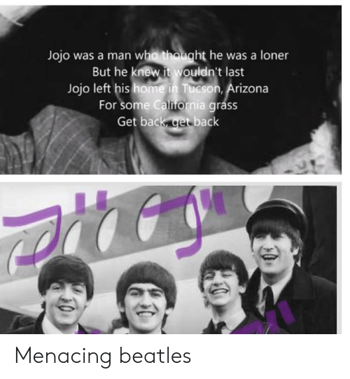 Arizona, Beatles, and Home: Jojo was a man who thought he was a loner  But he knew it wouldn't last  Jojo left his home in Tucson, Arizona  For some Calirornia grass  Get back get back Menacing beatles