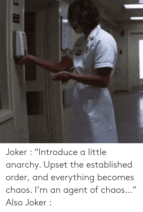 """upset: Joker : """"Introduce a little anarchy. Upset the established order, and everything becomes chaos. I'm an agent of chaos…"""" Also Joker :"""