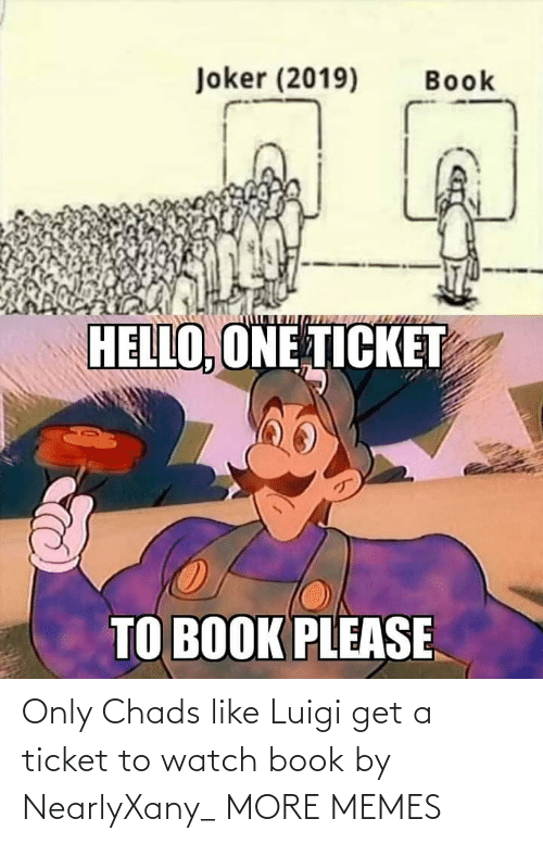 Dank, Hello, and Joker: Joker (2019)  Book  HELLO, ONE TICKET  TO BOOK PLEASE Only Chads like Luigi get a ticket to watch book by NearlyXany_ MORE MEMES