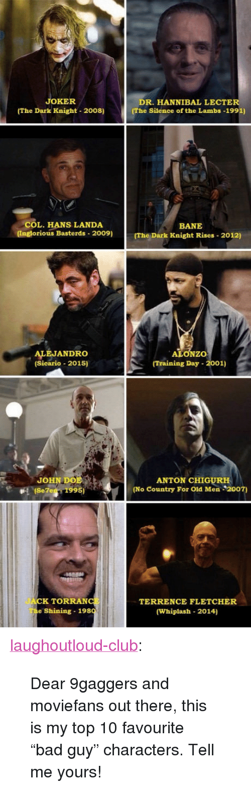 """Bane, Club, and Doe: JOKER  (The Dark Knight 2008)  DR. HANNIBAL LECTER  (The Silence of the Lambs -1991)  COL. HANS LANDA  (Inglorious Basterds 2009)  BANE  (The Dark Knight Rises 2012)  ALEJANDRO  (Sicario 2015)  ALONZO  Training Day - 2001)  JOHN DOE  (Se7e 1995)  ANTON CHIGURH  (No Country For Old Men 2007)  JACK TORRANCt  e Shining 198  TERRENCE FLETCHER  (Whiplash 2014) <p><a href=""""http://laughoutloud-club.tumblr.com/post/160315891298/dear-9gaggers-and-moviefans-out-there-this-is-my"""" class=""""tumblr_blog"""">laughoutloud-club</a>:</p>  <blockquote><p>Dear 9gaggers and moviefans out there, this is my top 10 favourite """"bad guy"""" characters. Tell me yours!</p></blockquote>"""