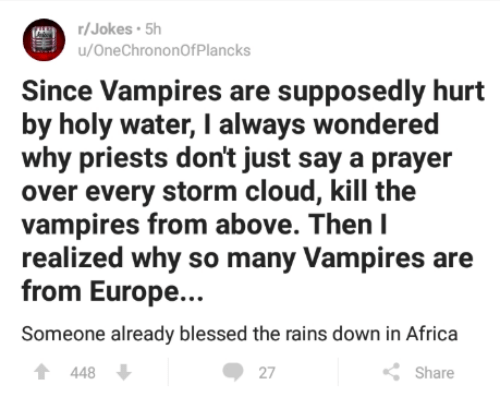 Africa, Blessed, and Cloud: /Jokes 5h  u/OneChrononOfPlancks  Since Vampires are supposedly hurt  by holy water, I always wondered  why er  over every storm cloud, kill the  vampires from above. Then I  realized why so many Vampires are  from Europe...  Someone already blessed the rains down in Africa  priests don't just say a pray  4448  27  Share