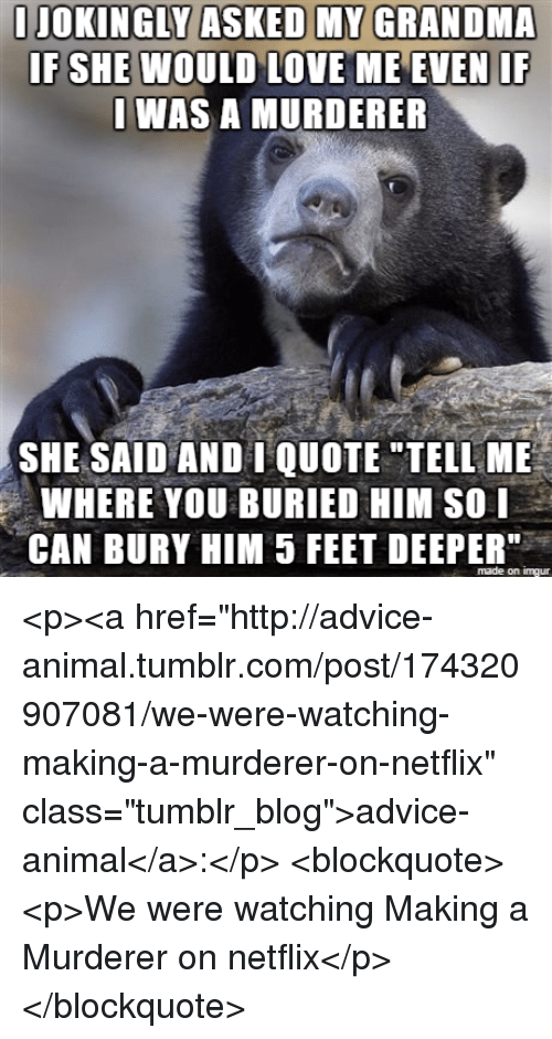 """Advice, Grandma, and Love: JOKINGLY ASKED MY GRANDMA  IF SHE WOULD LOVE ME EVEN IF  WAS A MURDERER  SHE SAID AND I QUOTE TELL ME  WHERE YOU BURIED HIM SO I  CAN BURY HIM 5 FEET DEEPER""""  made on imgur <p><a href=""""http://advice-animal.tumblr.com/post/174320907081/we-were-watching-making-a-murderer-on-netflix"""" class=""""tumblr_blog"""">advice-animal</a>:</p>  <blockquote><p>We were watching Making a Murderer on netflix</p></blockquote>"""
