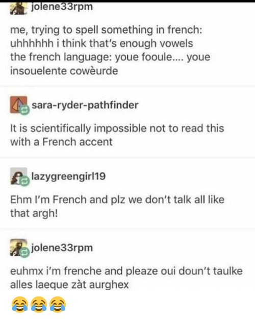 Me Trying To: jolene33rpm  me, trying to spell something in french:  uhhhhhh i think that's enough vowels  the french language: youe fooule.... youe  insouelente cowèurde  sara-ryder-pathfinder  It is scientifically impossible not to read this  with a French accent  lazygreengirl19  Ehm I'm French and plz we don't talk all like  that argh!  jolene33rpm  euhmx i'm frenche and pleaze oui doun't taulke  alles laeque zàt aurghex 😂😂😂
