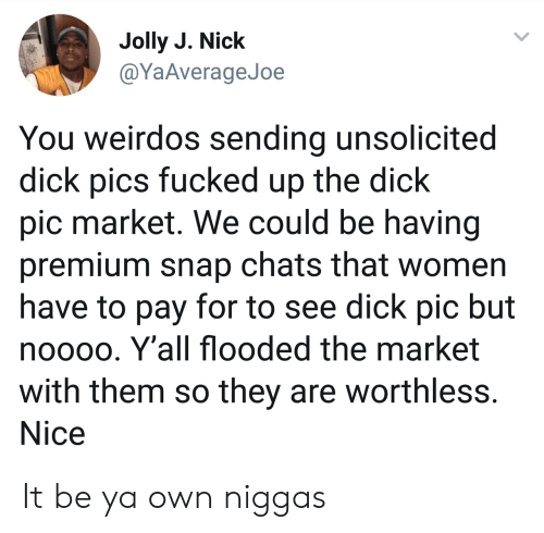 Dick Pics, Dick, and Nick: Jolly J. Nick  @YaAverageJoe  You weirdos sending unsolicited  dick pics fucked up the dick  pic market. We could be having  premium snap chats that women  have to pay for to see dick pic but  nooo0. Y'all flooded the market  with them so they are worthless  Nice It be ya own niggas