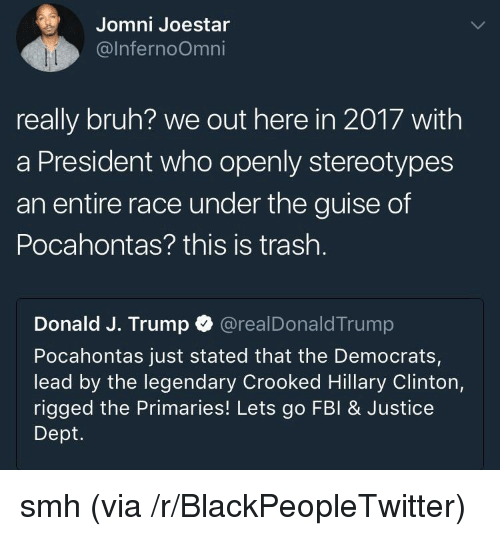 Blackpeopletwitter, Bruh, and Fbi: Jomni Joestar  @lnfernoOmni  really bruh? we out here in 2017 with  a President who openly stereotypes  an entire race under the guise of  Pocahontas? this is trash.  Donald J. Trump @realDonaldTrump  Pocahontas just stated that the Democrats,  lead by the legendary Crooked Hillary Clinton,  rigged the Primaries! Lets go FBI& Justice  Dept. <p>smh (via /r/BlackPeopleTwitter)</p>