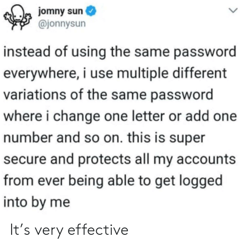 Change, Sun, and Super: jomny sun  @jonnysun  instead of using the same password  everywhere, i use multiple different  variations of the same password  where i change one letter or add one  number and so on. this is super  secure and protects all my accounts  from ever being able to get logged  into by me It's very effective