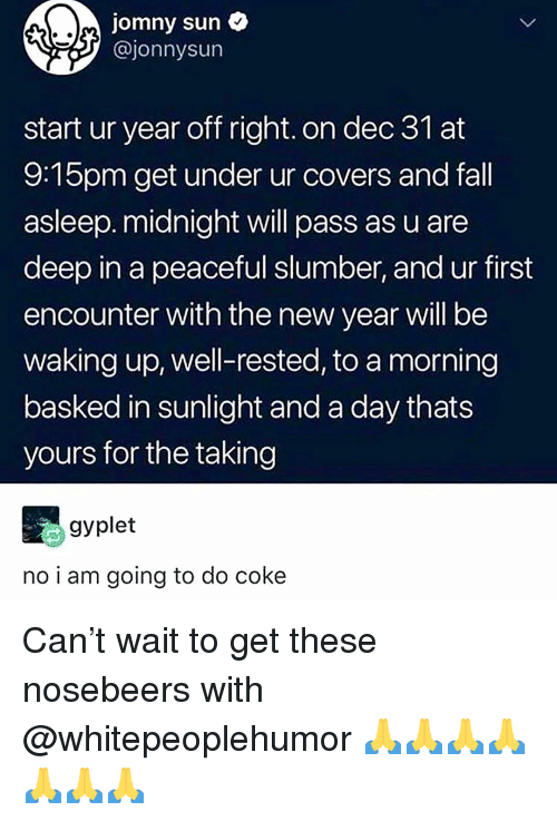Fall, Memes, and New Year's: jomny sun  @jonnysun  start ur year off right. on dec 3l at  9:15pm get under ur covers and fall  asleep. midnight will pass as u are  deep in a peaceful slumber, and ur first  encounter with the new year will be  waking up, well-rested, to a morning  basked in sunlight and a day thats  yours for the taking  gyplet  no i am going to do coke Can't wait to get these nosebeers with @whitepeoplehumor 🙏🙏🙏🙏🙏🙏🙏