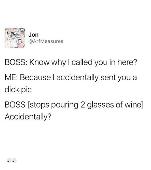 Dicks Pics: Jon  Arf Measures  BOSS: Know why called you in here?  ME: Because I accidentally sent you a  dick pic  BOSS [stops pouring 2 glasses of winel  Accidentally? 👀