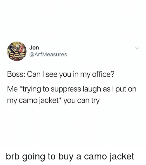 Office, Relatable, and Boss: Jon  @ArfMeasures  Boss: Can l see you in my office?  Me *trying to suppress laugh as l put on  my camo jacket* you can try brb going to buy a camo jacket