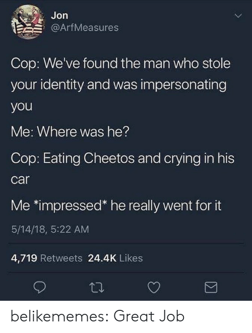 Cheetos, Crying, and Tumblr: Jon  @ArfMeasures  Cop: We've found the man who stole  your identity and was impersonating  you  Me: Where was he?  Cop: Eating Cheetos and crying in his  car  Me *impressed* he really went for it  5/14/18, 5:22 AM  4,719 Retweets 24.4K Likes belikememes:  Great Job