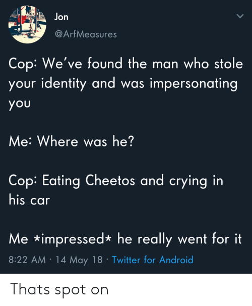 Android, Cheetos, and Crying: Jon  @ArfMeasures  Cop: We've found the man who stole  your identity and w  as impersonating  you  Me: Where was he?  Cop: Eating Cheetos and crying in  his car  Me impressed*he really went for it  8:22 AM 14 May 18 Twitter for Android Thats spot on