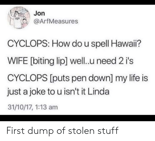 pen: Jon  @ArfMeasures  CYCLOPS: How do u spell Hawai?  WIFE [biting lip] well.u need 2 i's  CYCLOPS [puts pen down] my life is  just a joke to u isn't it Linda  31/10/17, 1:13 am First dump of stolen stuff