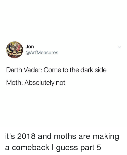 Darth Vader, Guess, and Relatable: Jon  @ArfMeasures  Darth Vader: Come to the dark side  Moth: Absolutely not it's 2018 and moths are making a comeback I guess part 5