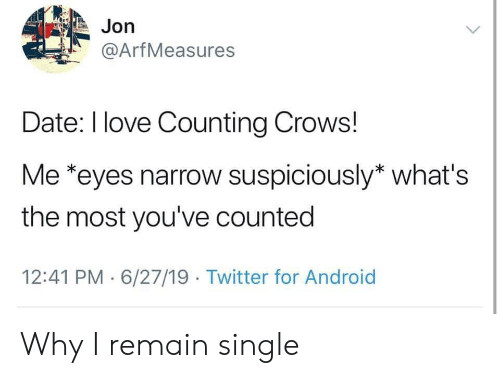 Android, Love, and Twitter: Jon  @ArfMeasures  Date: I love Counting Crows!  Me *eyes narrow suspiciously* what's  the most you've counted  12:41 PM 6/27/19 Twitter for Android Why I remain single
