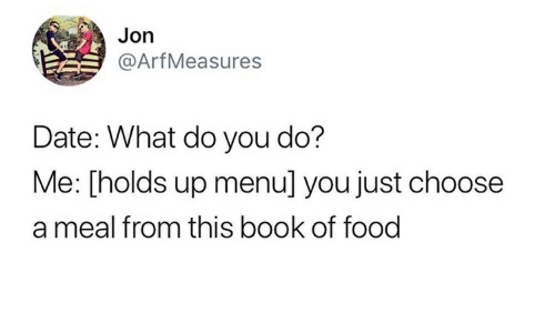 Food, Book, and Date: Jon  @ArfMeasures  Date: What do you do?  Me: [holds up menu] you just choose  a meal from this book of food