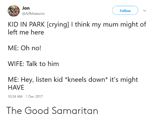 Crying, Good, and Wife: Jon  @ArfMeasures  Follow v  KID IN PARK [crying] I think my mum might of  left me here  ME: Oh no!  WIFE: Talk to him  ME: Hey, listen kid *kneels down* it's might  HAVE  10:34 AM-1 Dec 2017 The Good Samaritan