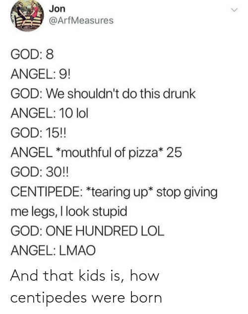 Hundred: Jon  @ArfMeasures  GOD: 8  ANGEL: 9!  GOD: We shouldn't do this drunk  ANGEL: 10 lol  GOD: 15!  ANGEL *mouthful of pizza* 25  GOD: 30!  CENTIPEDE: *tearing up* stop giving  me legs, I look stupid  GOD: ONE HUNDRED LOL  ANGEL: LMAO And that kids is, how centipedes were born