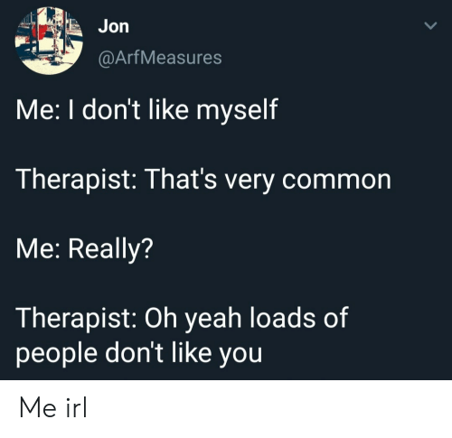 Yeah, Common, and Irl: Jon  @ArfMeasures  Me: I don't like myself  Therapist: That's very common  Me: Really?  Therapist: Oh yeah loads of  people don't like you Me irl