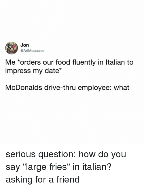 "Food, McDonalds, and Date: Jon  @ArfMeasures  Me *orders our food fluently in ltalian to  impress my date""  McDonalds drive-thru employee: what serious question: how do you say ""large fries"" in italian? asking for a friend"