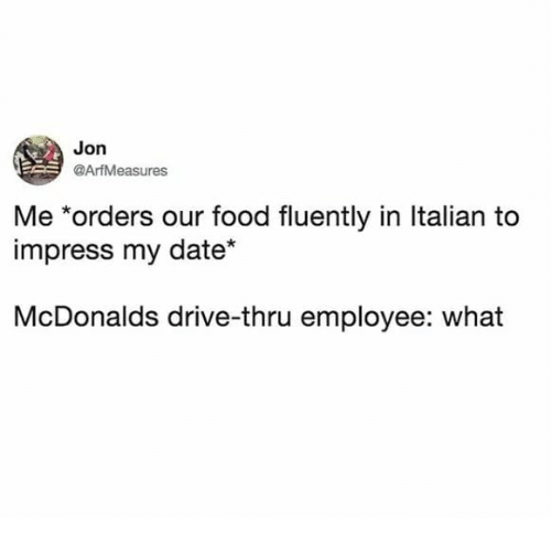 Food, McDonalds, and Date: Jon  @ArfMeasures  Me *orders our food fluently in ltalian to  impress my date*  McDonalds drive-thru employee: what