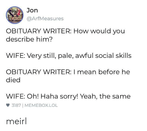 Memebox: Jon  @ArfMeasures  OBITUARY WRITER: How would you  describe him?  WIFE: Very still, pale, awful social skills  OBITUARY WRITER: I mean before he  died  WIFE: Oh! Haha sorry! Yeah, the same  3187 MEMEBOX.LOL meirl